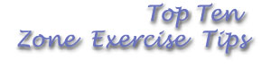 Top Ten Zone Exercise Tips